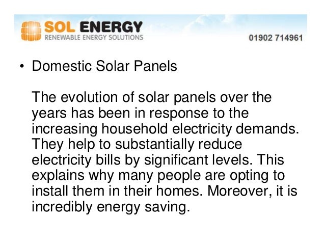 • Domestic Solar Panels The evolution of solar panels over the years has been in response to the increasing household elec...