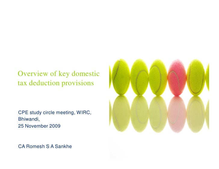 Overview of key domestic tax deduction provisions   CPE study circle meeting, WIRC, Bhiwandi, 25 November 2009    CA Romes...