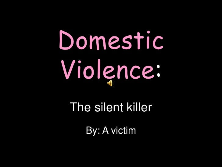 Domestic Violence:The silent killer<br />By: A victim<br />