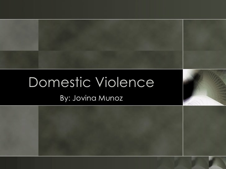 Domestic Violence By: Jovina Munoz