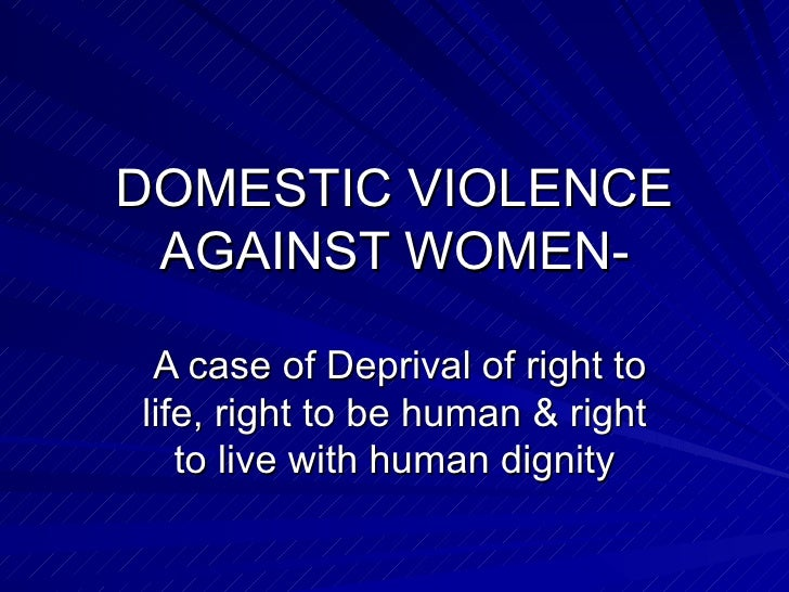 DOMESTIC VIOLENCE AGAINST WOMEN- A case of Deprival of right to life, right to be human & right to live with human dignity