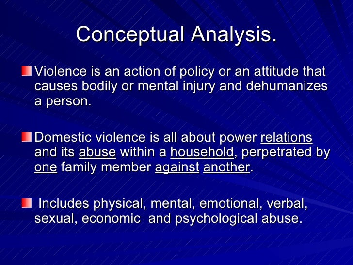Conceptual Analysis. <ul><li>Violence is an action of policy or an attitude that causes bodily or mental injury and dehuma...