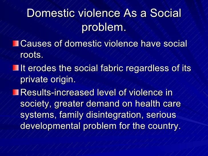 Domestic violence As a Social problem. <ul><li>Causes of domestic violence have social roots. </li></ul><ul><li>It erodes ...