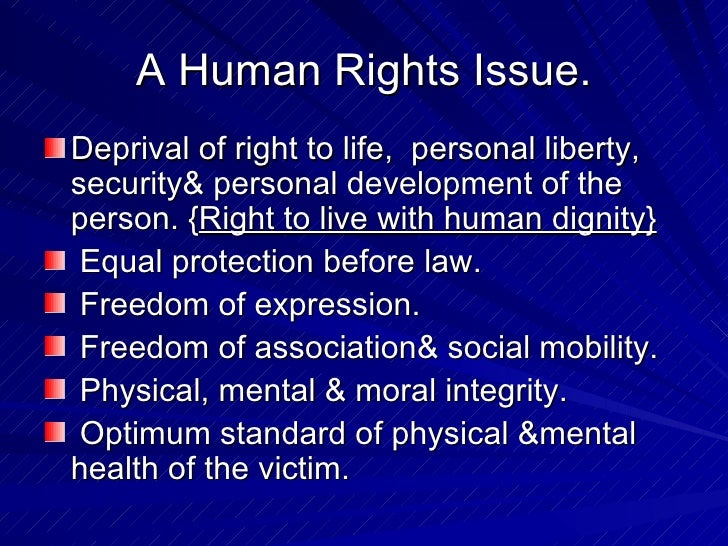 A Human Rights Issue. <ul><li>Deprival of right to life,  personal liberty, security& personal development of the person. ...
