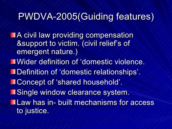 PWDVA-2005(Guiding features) <ul><li>A civil law providing compensation &support to victim. (civil relief's of emergent na...