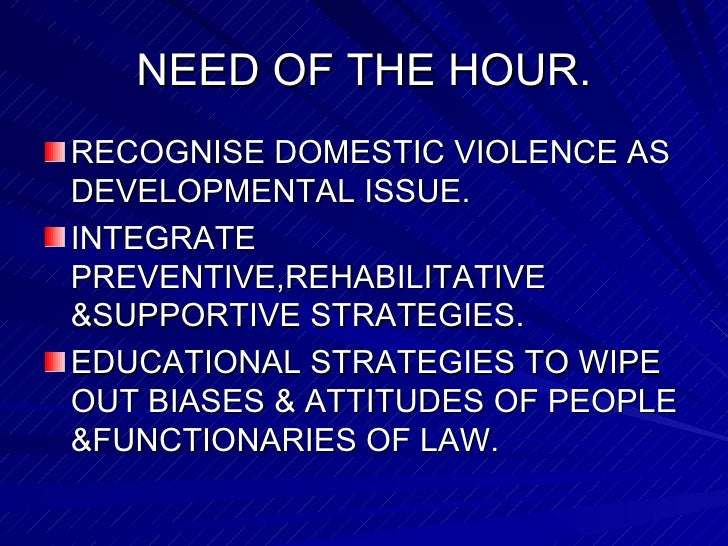 NEED OF THE HOUR. <ul><li>RECOGNISE DOMESTIC VIOLENCE AS DEVELOPMENTAL ISSUE. </li></ul><ul><li>INTEGRATE PREVENTIVE,REHAB...