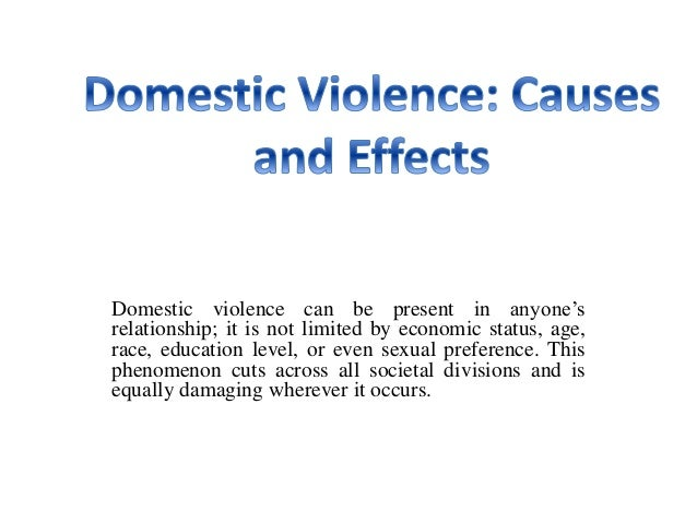 domestic violence causes and effects domestic violence causes and effects domestic violence can be present in anyone s relationship it is not limited by economic status