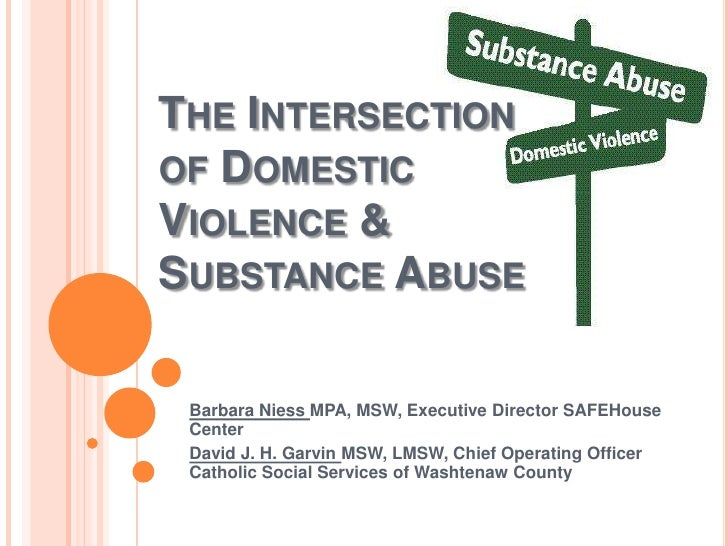 THE INTERSECTIONOF DOMESTICVIOLENCE &SUBSTANCE ABUSE Barbara Niess MPA, MSW, Executive Director SAFEHouse Center David J. ...