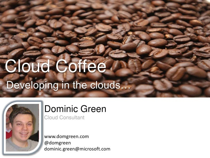 Cloud Coffee<br />Developing in the clouds…<br />Dominic Green<br />Cloud Consultant<br />www.domgreen.com<br />@domgreen<...