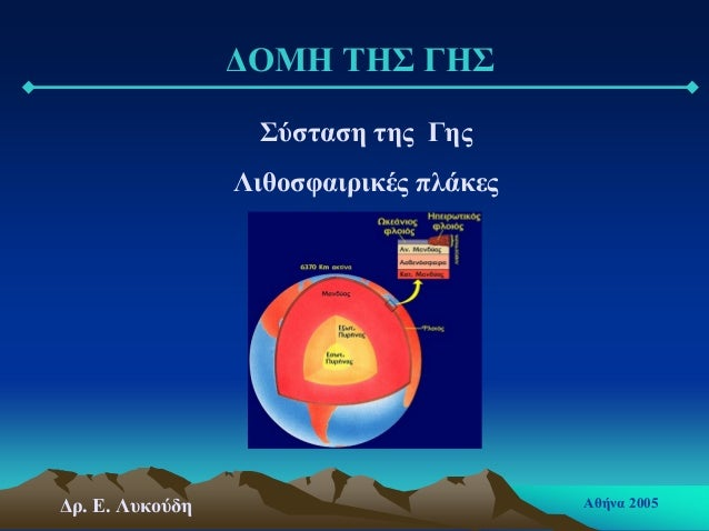 ∆ΟΜΗ ΤΗΣ ΓΗΣ Σύσταση της Γης Λιθοσφαιρικές πλάκες ∆ρ. Ε. Λυκούδη Αθήνα 2005