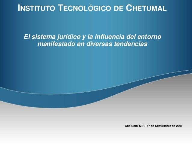INSTITUTO TECNOLÓGICO DE CHETUMAL  El sistema jurídico y la influencia del entorno  manifestado en diversas tendencias  Ch...