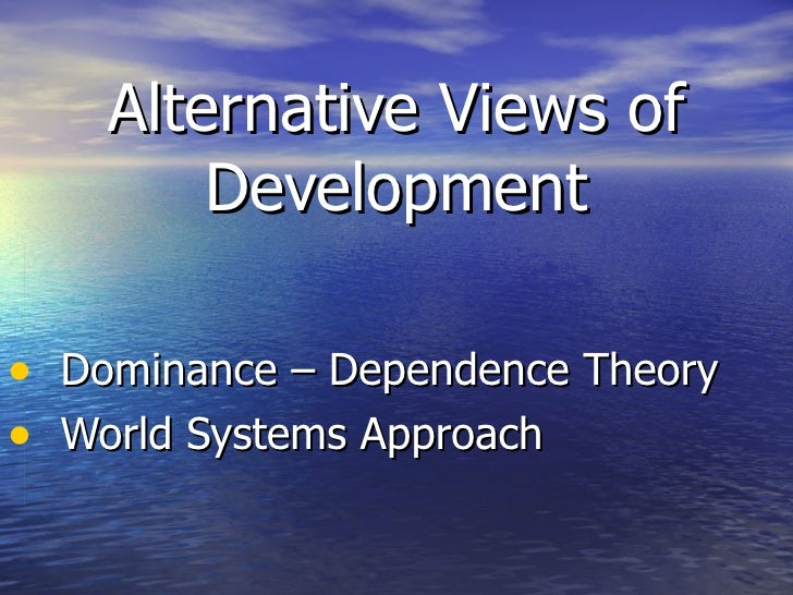 Dominance-Dependence and World Systems Approach views of development