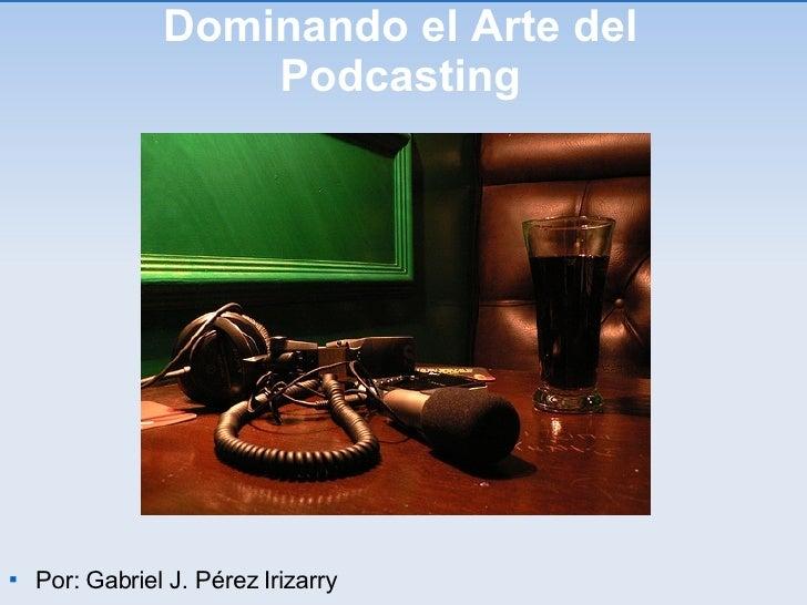Dominando el Arte del Podcasting <ul><li>Por: Gabriel J. Pérez Irizarry </li></ul>
