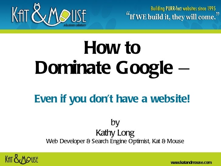 How to  Dominate Google  –   Even if you don't have a website! by Kathy Long Web Developer & Search Engine Optimist, Kat &...