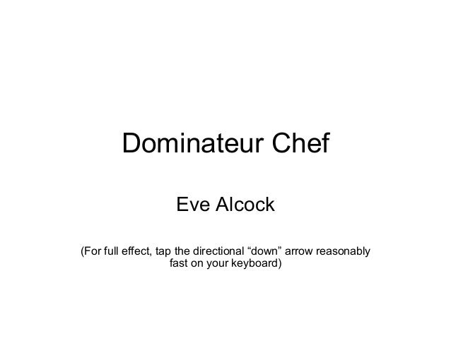 "Dominateur Chef Eve Alcock (For full effect, tap the directional ""down"" arrow reasonably fast on your keyboard)"