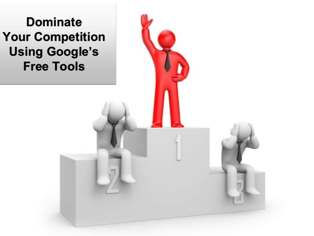 Dominate Your Competition Using Google's Free Tools