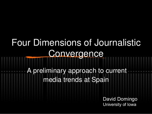 Four Dimensions of Journalistic Convergence A preliminary approach to current media trends at Spain David Domingo Universi...
