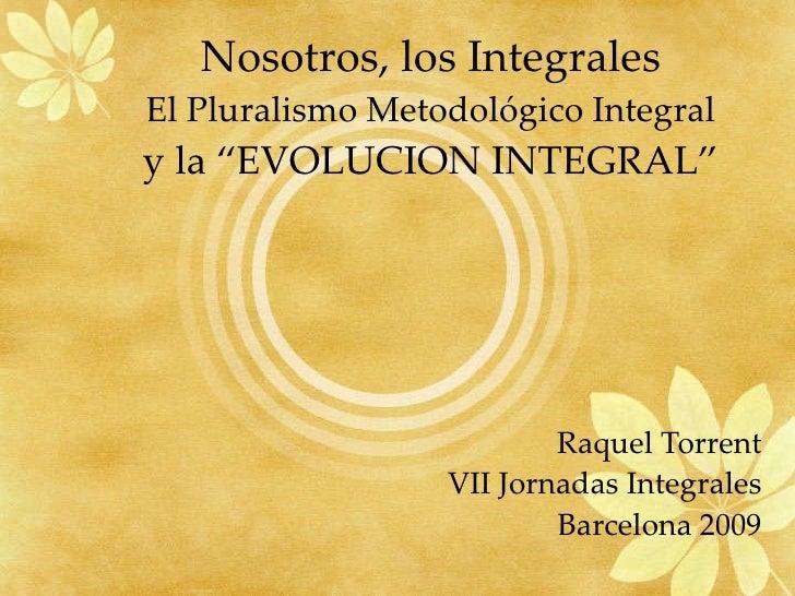"""Nosotros, los Integrales El Pluralismo Metodológico Integral y la """"EVOLUCION INTEGRAL"""" Raquel Torrent VII Jornadas Integra..."""