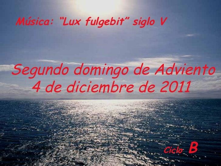 """Ciclo   B Segundo domingo de Adviento 4 de diciembre de 2011  Música: """"Lux fulgebit"""" siglo V"""