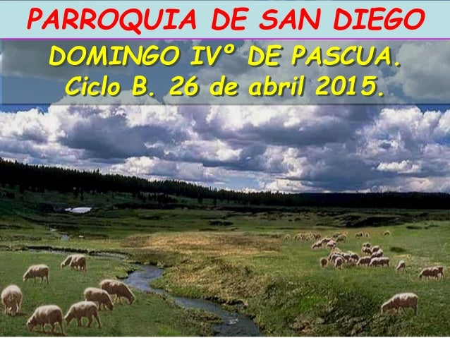DOMINGO IVº DE PASCUA. Ciclo B. 26 de abril 2015. PARROQUIA DE SAN DIEGO