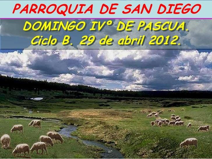 PARROQUIA DE SAN DIEGO DOMINGO IVº DE PASCUA.  Ciclo B. 29 de abril 2012.