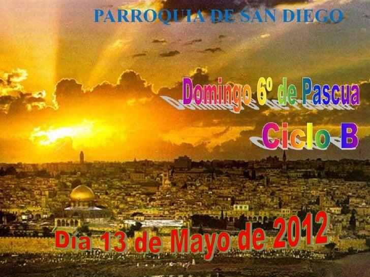 DOMINGO 6º de PASCUA. Ciclo b. día 13 de mayo del 2012