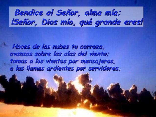 Bendice al Señor, alma mía;¡Señor, Dios mío, qué grande eres! Haces de las nubes tu carroza,avanzas sobre las alas del vie...