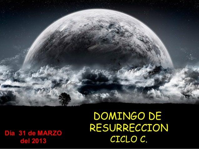 DOMINGO DEDía 31 de MARZO                  RESURRECCION    del 2013         CICLO C.