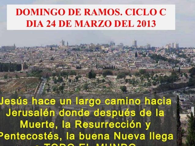DOMINGO DE RAMOS. CICLO C    DIA 24 DE MARZO DEL 2013Jesús hace un largo camino hacia Jerusalén donde después de la    Mue...
