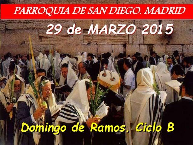 29 de MARZO 2015 Domingo de Ramos. Ciclo B PARROQUIA DE SAN DIEGO. MADRID
