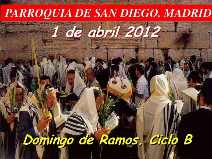 PARROQUIA DE SAN DIEGO. MADRID      1 de abril 2012  Domingo de Ramos. Ciclo B