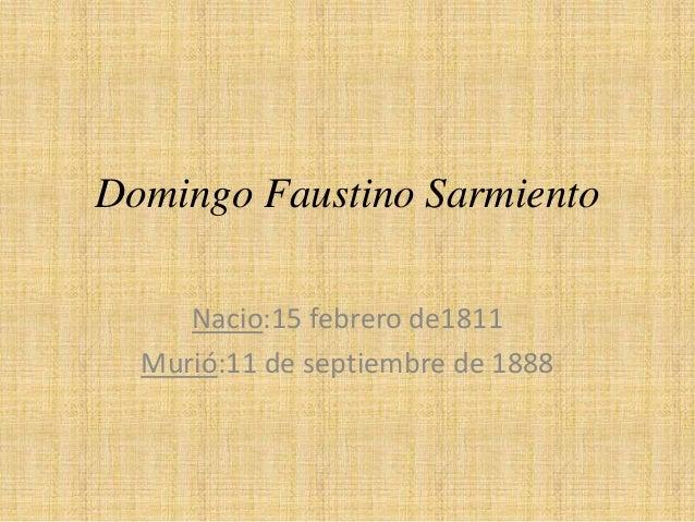 Domingo Faustino Sarmiento Nacio:15 febrero de1811 Murió:11 de septiembre de 1888