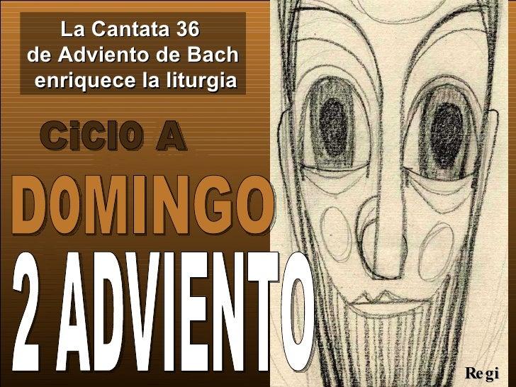La Cantata 36  de Adviento de Bach  enriquece la liturgia Ciclo A 2 ADVIENTO  DoMINGO Regina