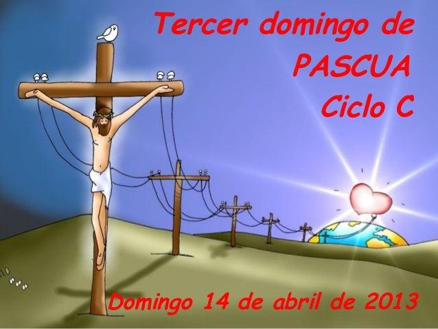 Tercer domingo de            PASCUA              Ciclo CDomingo 14 de abril de 2013