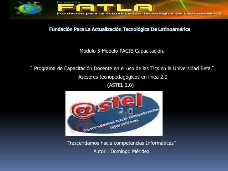 "Fundación Para La Actualización Tecnológica De Latinoamérica<br />Modulo 5-Modelo PACIE-Capacitación.<br />  "" Programa de..."