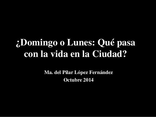 ¿Domingo o Lunes: Qué pasa  con la vida en la Ciudad?  Ma. del Pilar López Fernández  Octubre 2014
