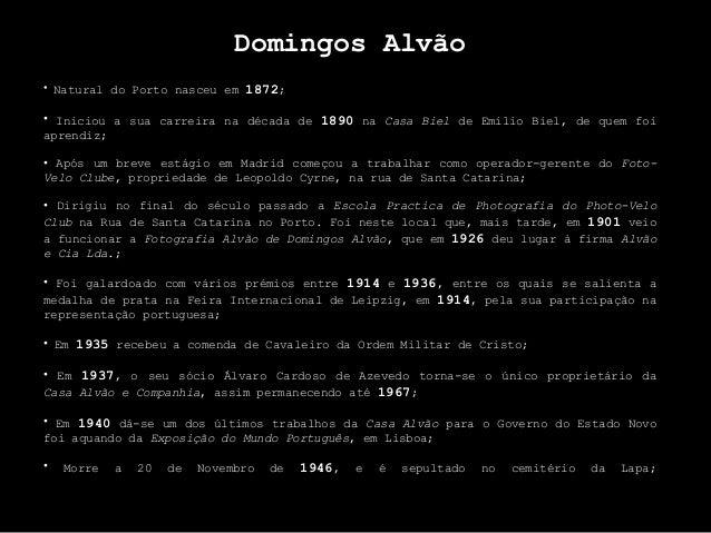 Domingos Alvão • Natural do Porto nasceu em 1872; • Iniciou a sua carreira na década de 1890 na Casa Biel de Emílio Biel, ...