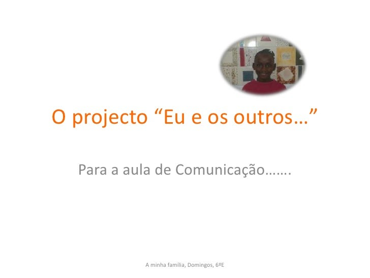 """O projecto """"Eu e os outros…""""    Para a aula de Comunicação…….                A minha família, Domingos, 6ºE"""