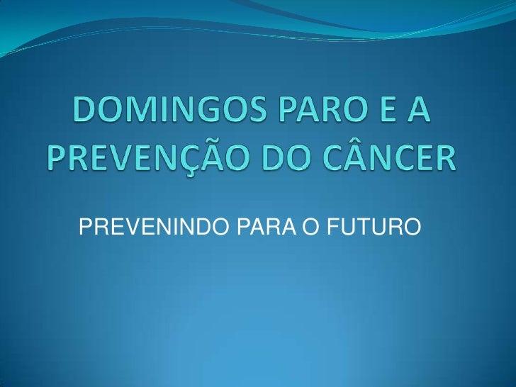DOMINGOS PARO E A PREVENÇÃO DO CÂNCER<br />PREVENINDO PARA O FUTURO<br />