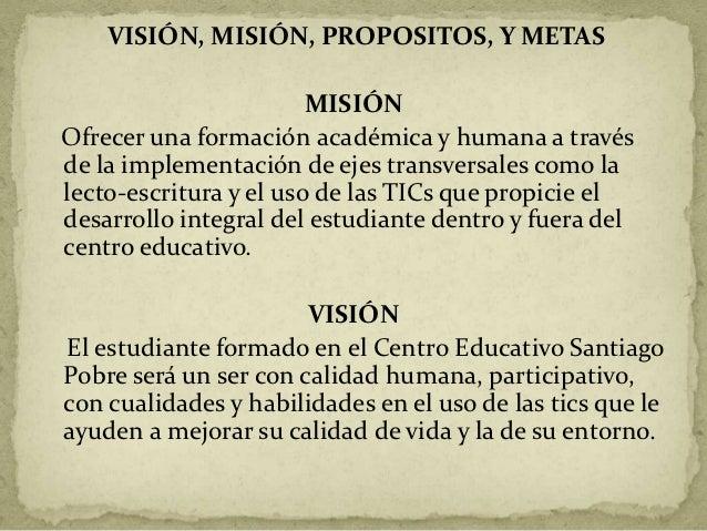 VISIÓN, MISIÓN, PROPOSITOS, Y METAS                        MISIÓNOfrecer una formación académica y humana a travésde la im...