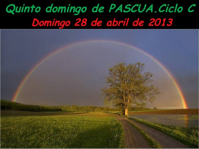 Quinto domingo de PASCUA.Ciclo CDomingo 28 de abril de 2013