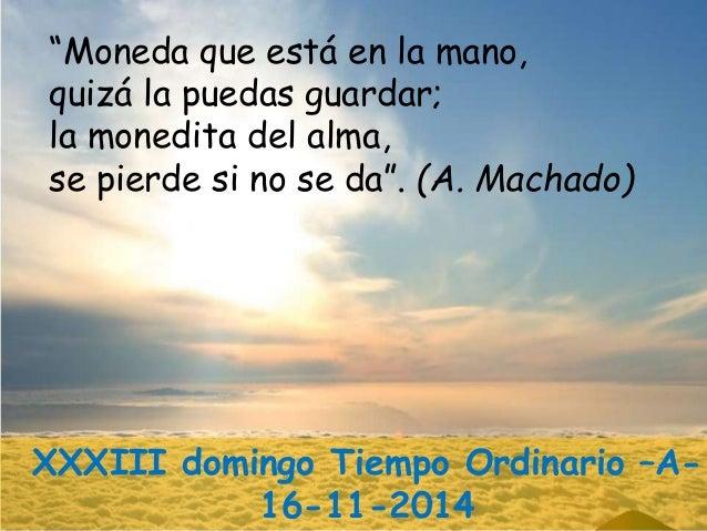"""""""Moneda que está en la mano,  quizá la puedas guardar;  la monedita del alma,  se pierde si no se da"""". (A. Machado)  XXXII..."""
