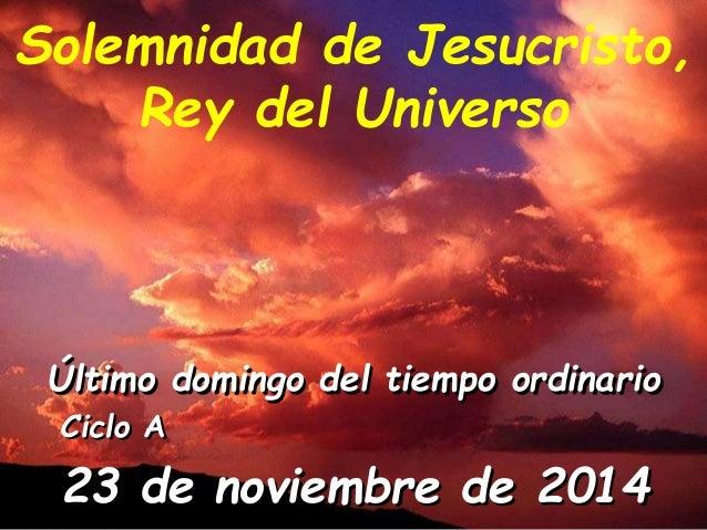 Solemnidad de Jesucristo,  Rey del Universo  Último domingo del tiempo ordinario  Ciclo A  23 de noviembre de 2014