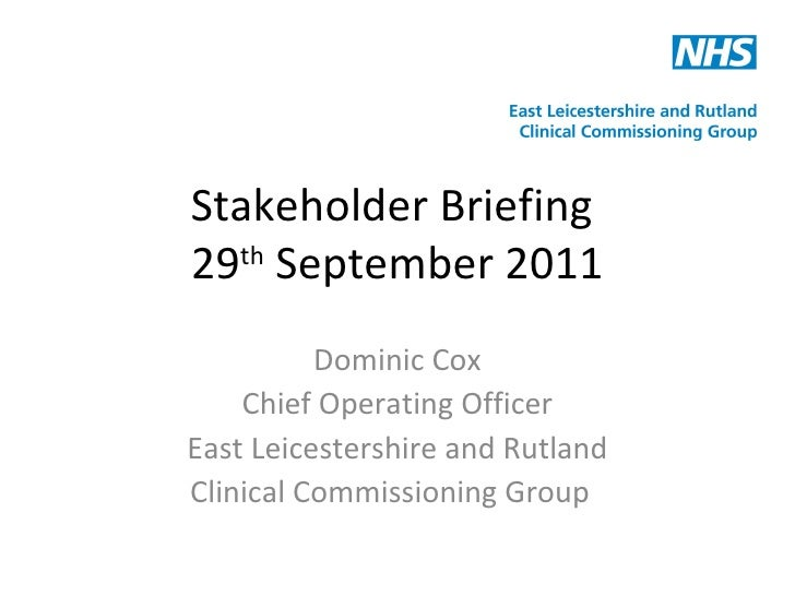 Stakeholder Briefing  29 th  September 2011 Dominic Cox Chief Operating Officer East Leicestershire and Rutland Clinical C...