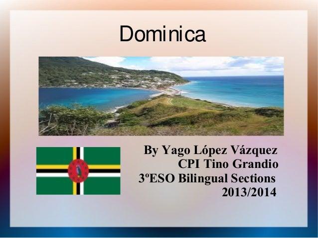 Dominica  By Yago López Vázquez CPI Tino Grandio 3ºESO Bilingual Sections 2013/2014
