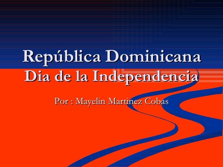 República Dominicana Dia de la Independencia Por : Mayelin Martinez Cobas