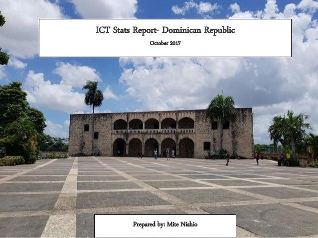 ICT Stats Report- Dominican Republic October 2017 Prepared by: Mite Nishio