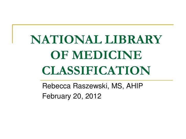 NATIONAL LIBRARY  OF MEDICINE CLASSIFICATION Rebecca Raszewski, MS, AHIP February 20, 2012