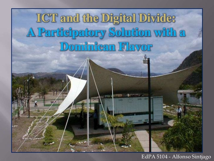 ICT and the Digital Divide:<br />A Participatory Solution with a Dominican Flavor<br />EdPA 5104 - Alfonso Sintjago<br />