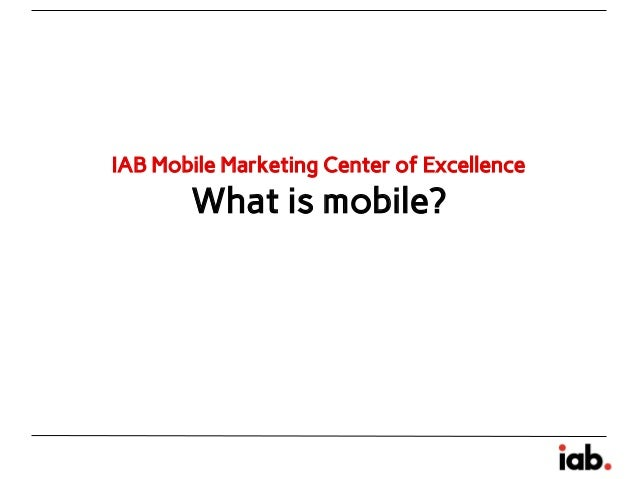 IAB Mobile Marketing Center of Excellence  What is mobile?